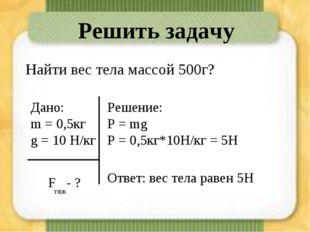 Решить задачу Найти вес тела массой 500г?