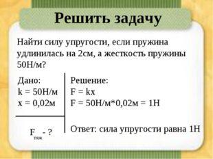 Решить задачу Найти силу упругости, если пружина удлинилась на 2см, а жесткос