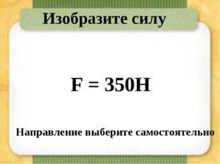 Изобразите силу F = 350Н Направление выберите самостоятельно