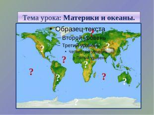 Тема урока: Материки и океаны. ? ? ? ? ? ? ? ? ? ?