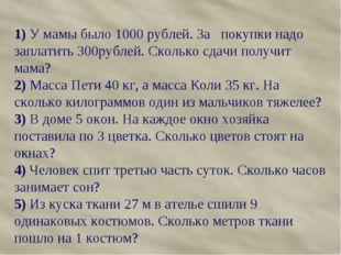 1) У мамы было 1000 рублей. За покупки надо заплатить 300рублей. Сколько сдач