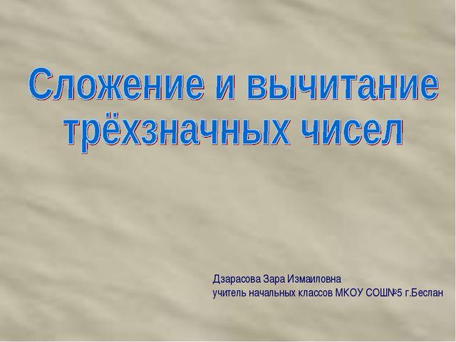 Дзарасова Зара Измаиловна учитель начальных классов МКОУ СОШ№5 г.Беслан