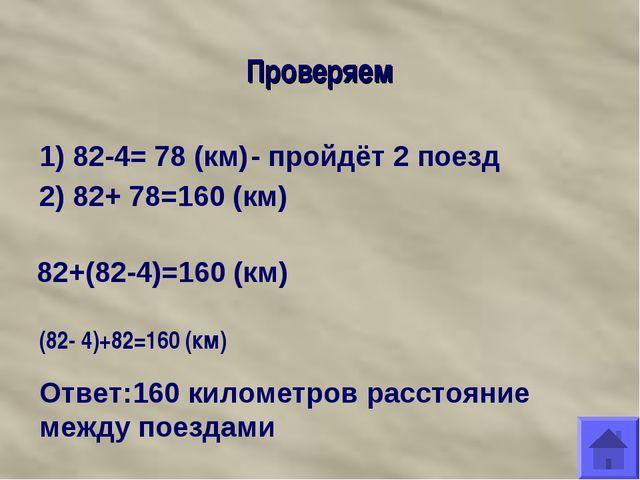 Проверяем 1) 82-4= 78 (км) - пройдёт 2 поезд 2) 82+ 78=160 (км) 82+(82-4)=160...