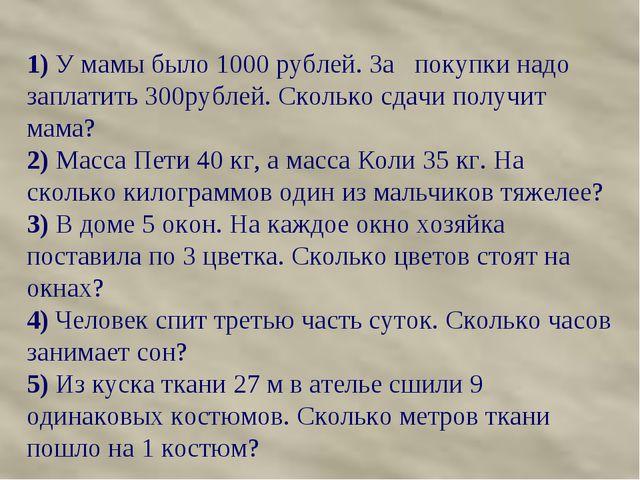 1) У мамы было 1000 рублей. За покупки надо заплатить 300рублей. Сколько сдач...