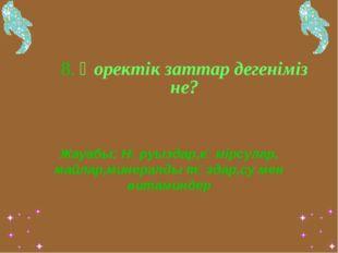 8. Қоректік заттар дегеніміз не? Жауабы: Нәруыздар,көмірсулар, майлар,минера
