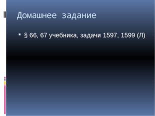 Домашнее задание § 66, 67 учебника, задачи 1597, 1599 (Л)