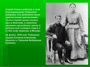 Сергей Есенин родился в селе Константиново Рязанской губернии. Его родители б