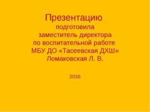 Презентацию подготовила заместитель директора по воспитательной работе МБУ ДО