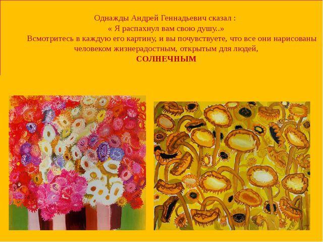 Однажды Андрей Геннадьевич сказал : « Я распахнул вам свою душу..» Всмотрите...
