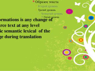 Transformations is any change of the Source text at any level syntactic sema