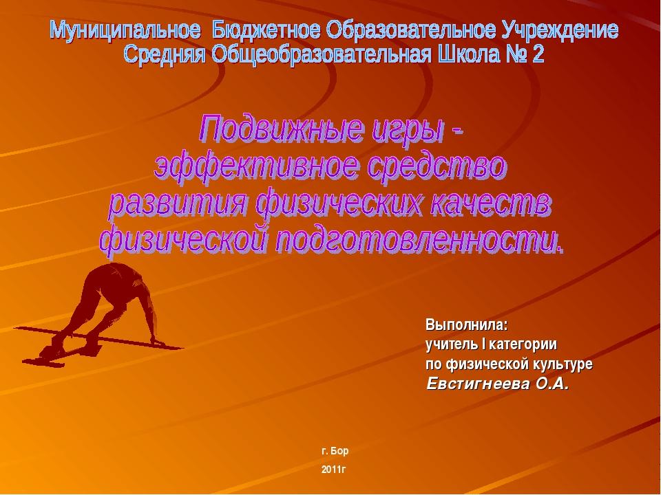 Выполнила: учитель I категории по физической культуре Евстигнеева О.А. г. Бор...