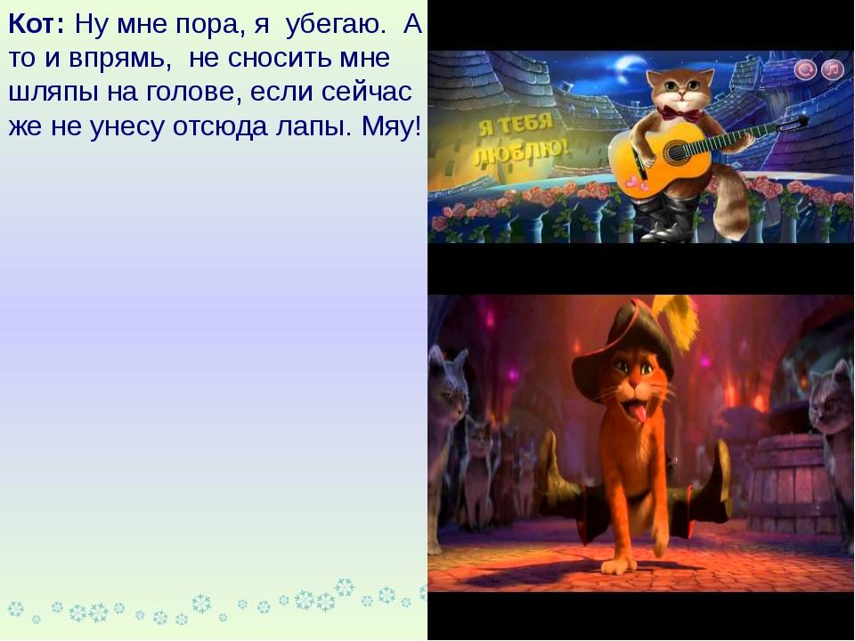 Кот: Ну мне пора, я убегаю. А то и впрямь, не сносить мне шляпы на голове,...