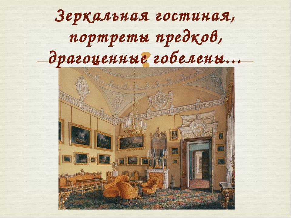 Зеркальная гостиная, портреты предков, драгоценные гобелены… 
