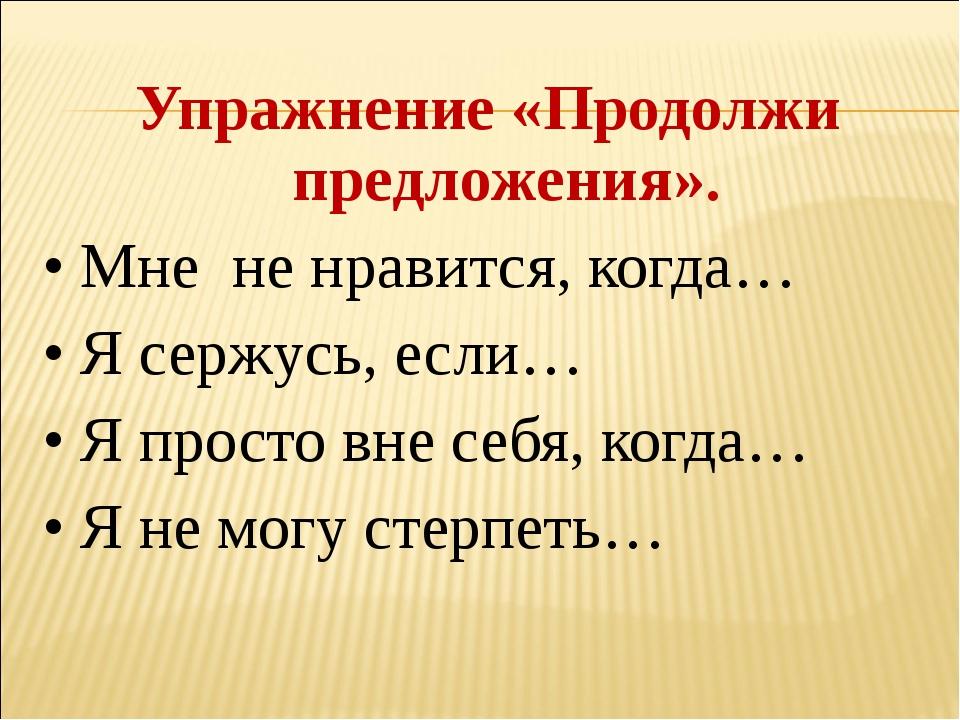 Упражнение «Продолжи предложения». • Мне не нравится, когда… • Я сержусь, есл...