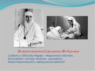 Создала в 1909 году Марфо – Мариинскую обитель Милосердия. Сёстры обители зан