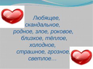 Любящее, скандальное, родное, злое, роковое, близкое, тёплое, холодное, стра