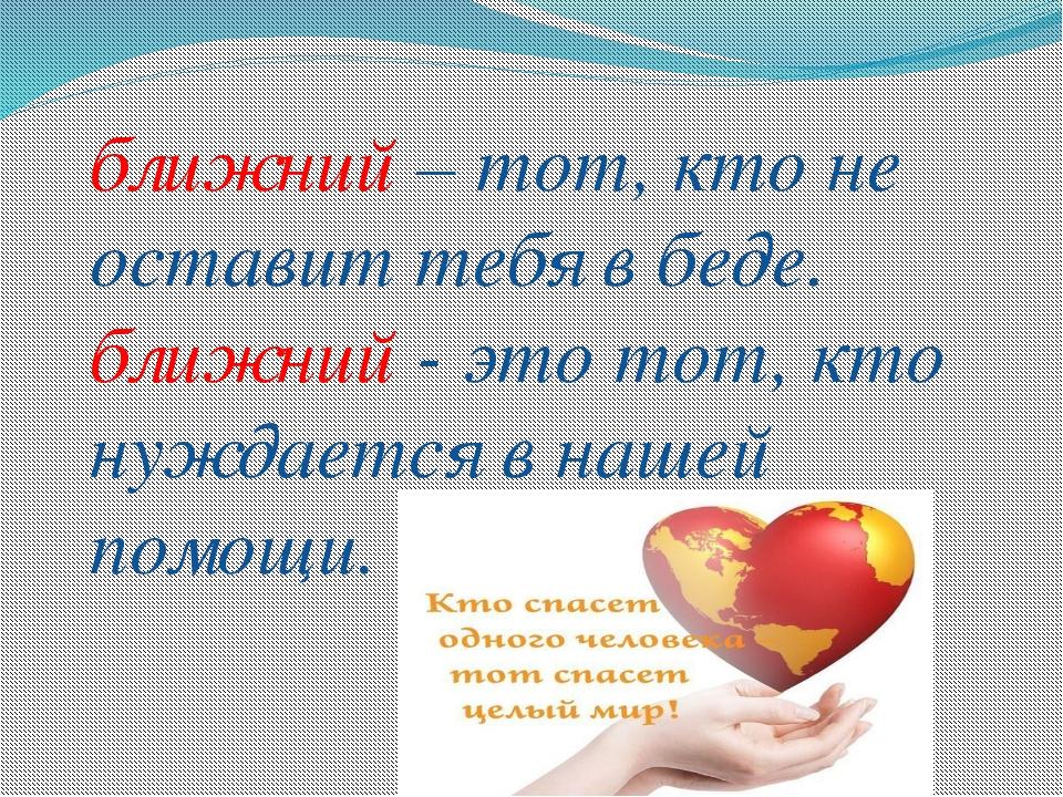 ближний – тот, кто не оставит тебя в беде. ближний - это тот, кто нуждается в...