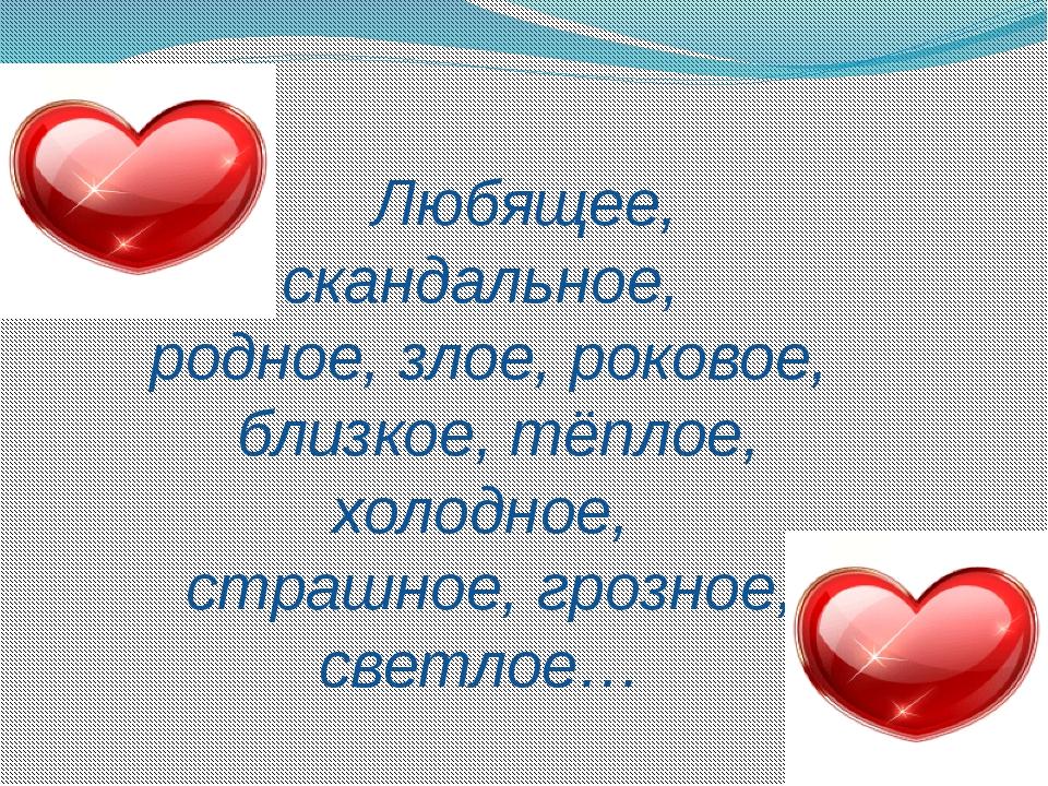 Любящее, скандальное, родное, злое, роковое, близкое, тёплое, холодное, стра...