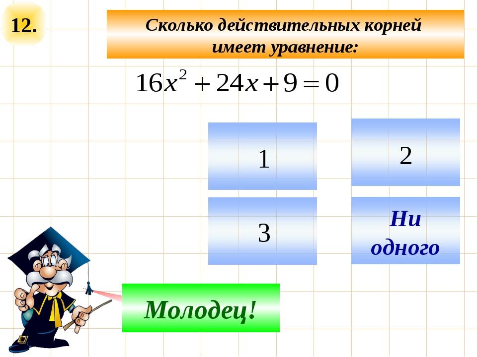 12. Сколько действительных корней имеет уравнение: Подумай! Молодец!