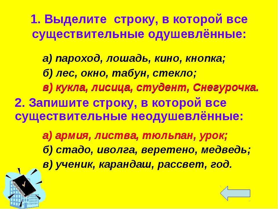 1. Выделите строку, в которой все существительные одушевлённые: а) пароход,...
