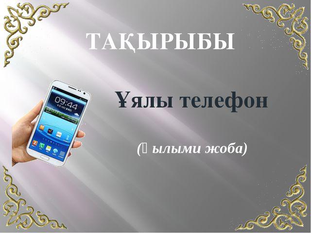 ТАҚЫРЫБЫ Ұялы телефон (Ғылыми жоба)