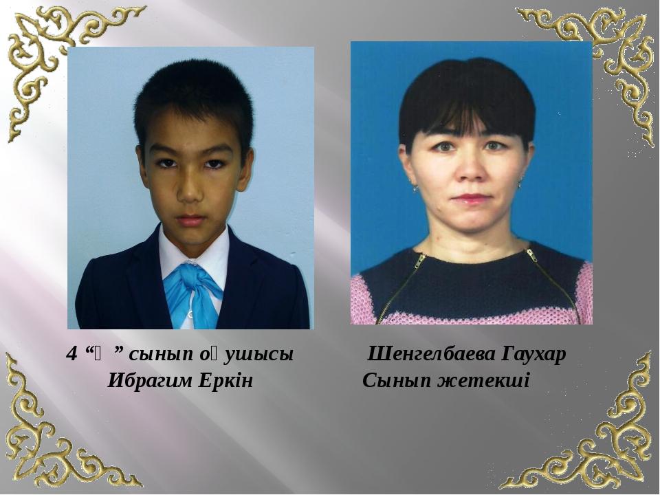 """4 """"Ә"""" сынып оқушысы Ибрагим Еркін Шенгелбаева Гаухар Сынып жетекші"""