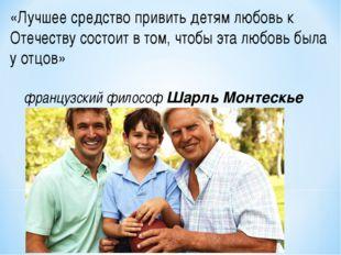 «Лучшее средство привить детям любовь к Отечеству состоит в том, чтобы эта лю