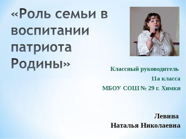 Классный руководитель 11а класса МБОУ СОШ № 29 г. Химки Левина Наталья Никола...