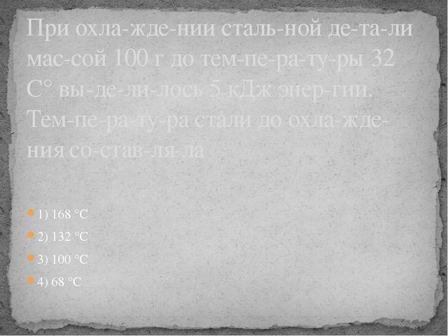 1) 168 °С 2) 132 °С 3) 100 °С 4) 68 °С При охлаждении стальной детали ма...