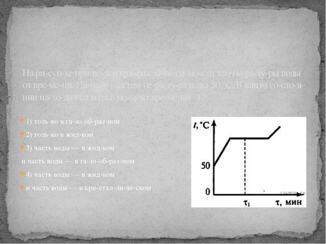 1) только в газообразном 2) только в жидком 3) часть воды — в жидком...