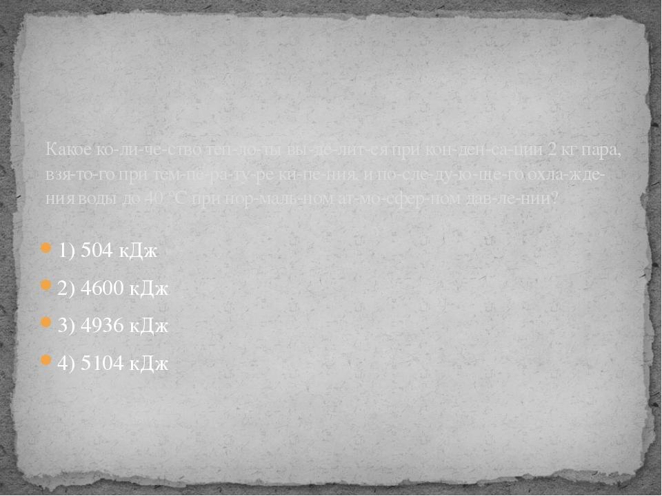 1) 504 кДж 2) 4600 кДж 3) 4936 кДж 4) 5104 кДж Какое количество теплоты...