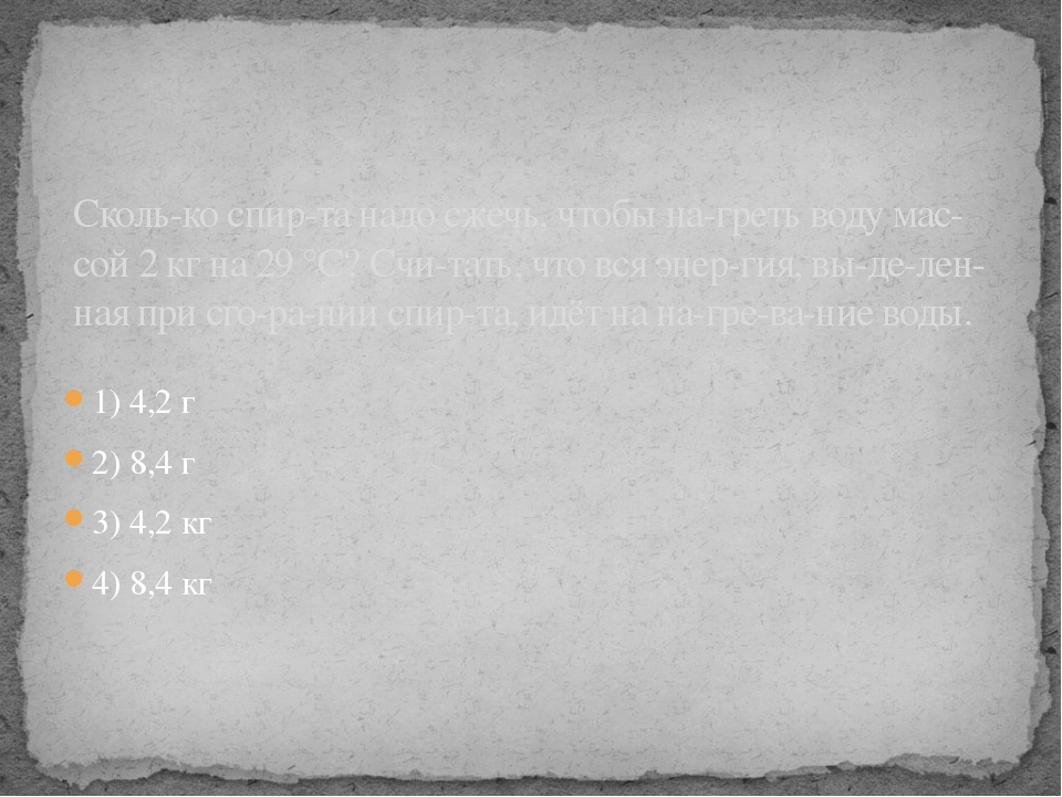 1) 4,2 г 2) 8,4 г 3) 4,2 кг 4) 8,4 кг Сколько спирта надо сжечь, чтобы наг...