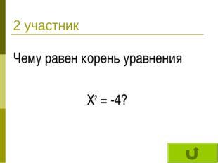 2 участник Чему равен корень уравнения Х2 = -4?