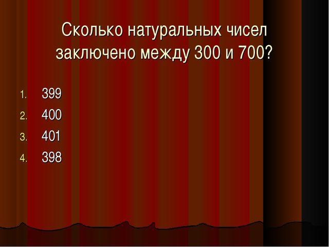 Сколько натуральных чисел заключено между 300 и 700? 399 400 401 398