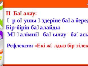ΙΙ Бағалау: Әр оқушы өздеріне баға береді.  Бір-бірін бағалайды Мұғалімні