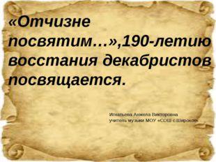 «Отчизне посвятим…»,190-летию восстания декабристов посвящается. Игнатьева Ан