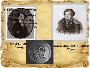 К.Ф.Рылеев 31год С.И.Муравьев–Апостол 30 лет