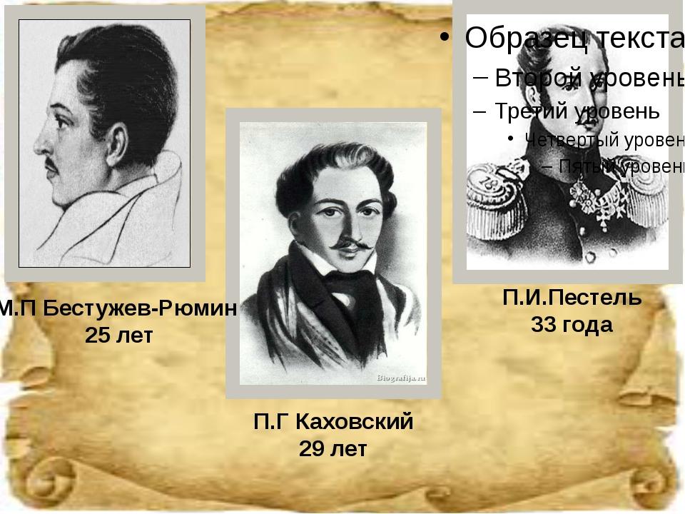 М.П Бестужев-Рюмин 25 лет П.Г Каховский 29 лет П.И.Пестель 33 года