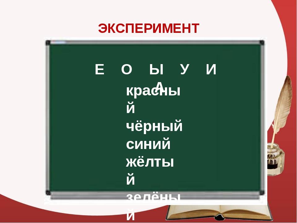ЭКСПЕРИМЕНТ Е О Ы У И А красный чёрный синий жёлтый зелёный белый