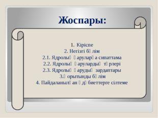 Жоспары: Кіріспе 2. Негізгі бөлім 2.1. Ядролық қаруларға сипаттама 2.2. Ядрол