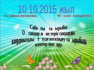 6-а сынып математика Мұғалім: Ахмедов М.А