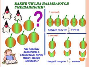 КАКИЕ ЧИСЛА НАЗЫВАЮТСЯ СМЕШАННЫМИ? * Как поровну разделить 5 одинаковых яблок
