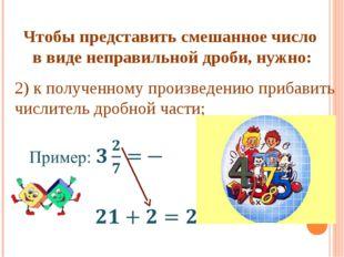 Чтобы представить смешанное число в виде неправильной дроби, нужно: 2) к полу
