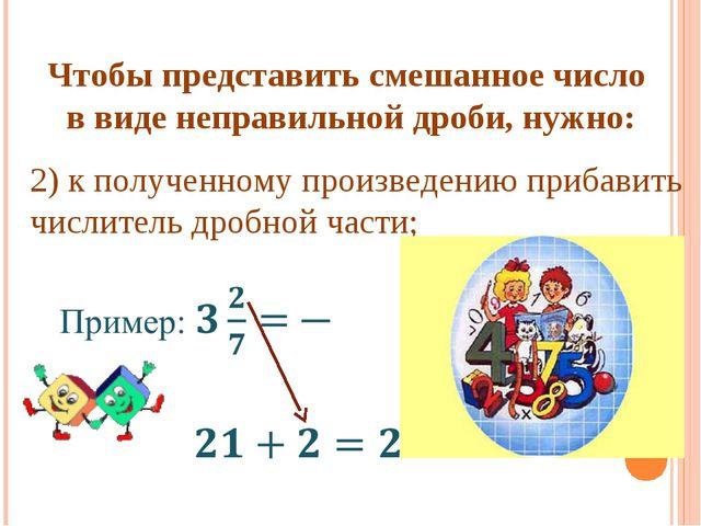 Чтобы представить смешанное число в виде неправильной дроби, нужно: 2) к полу...