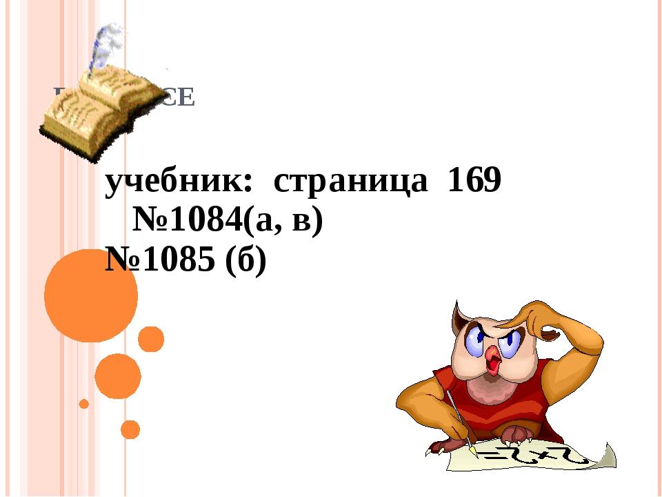 В КЛАССЕ учебник: страница 169 №1084(а, в) №1085 (б)