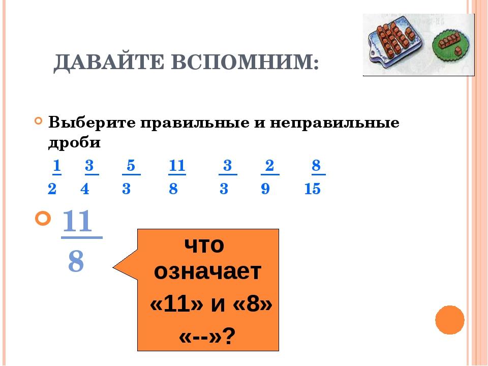 ДАВАЙТЕ ВСПОМНИМ: Выберите правильные и неправильные дроби 1 3 5 11 3 2 8 2 4...