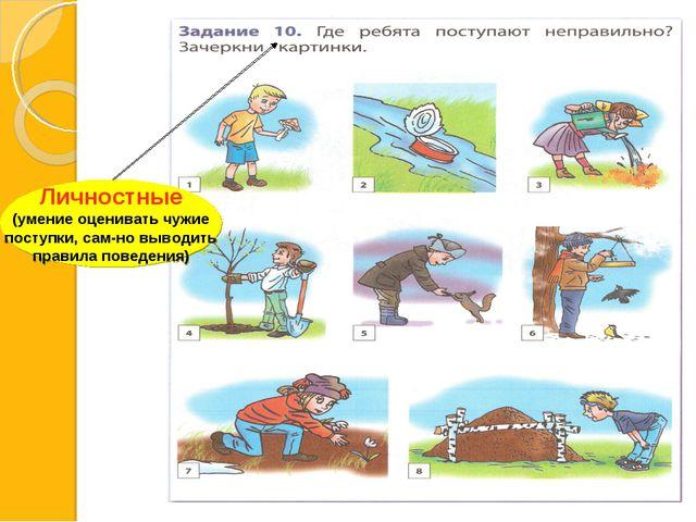 Личностные (умение оценивать чужие поступки, сам-но выводить правила поведения)