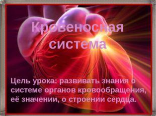 Цель урока: развивать знания о системе органов кровообращения, её значении, о