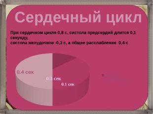 Сердечный цикл При сердечном цикле 0,8 с, систола предсердий длится 0,1 секу