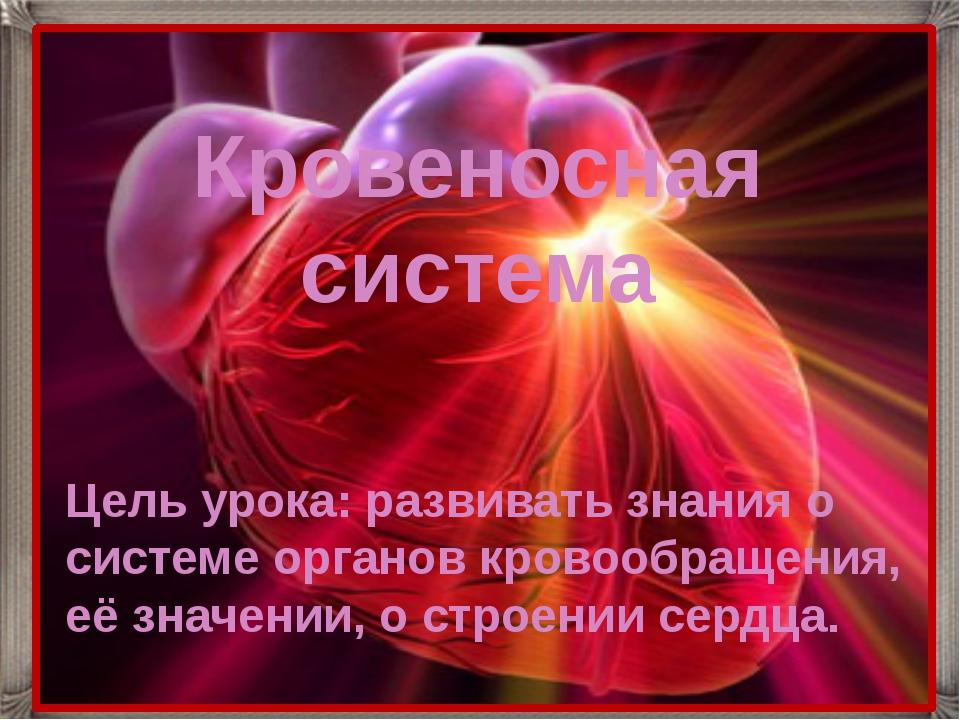 Цель урока: развивать знания о системе органов кровообращения, её значении, о...